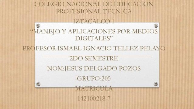 """COLEGIO NACIONAL DE EDUCACION PROFESIONAL TECNICA IZTACALCO 1 """"MANEJO Y APLICACIONES POR MEDIOS DIGITALES"""" PROFESOR:ISMAEL..."""