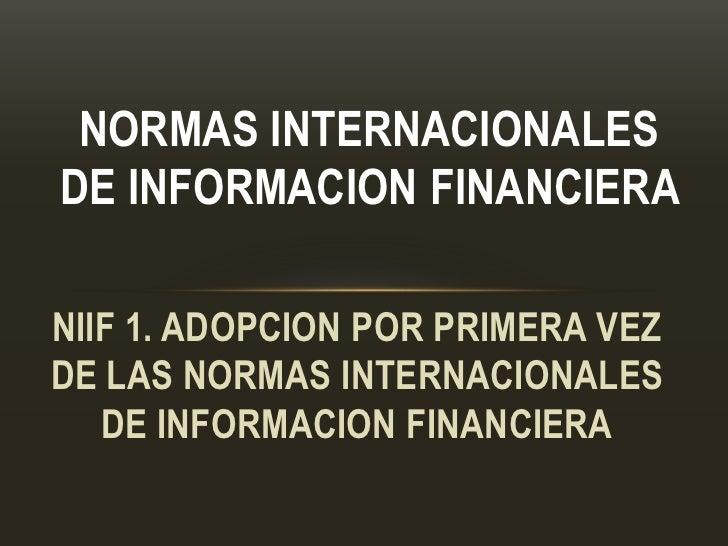 NORMAS INTERNACIONALESDE INFORMACION FINANCIERANIIF 1. ADOPCION POR PRIMERA VEZDE LAS NORMAS INTERNACIONALES   DE INFORMAC...