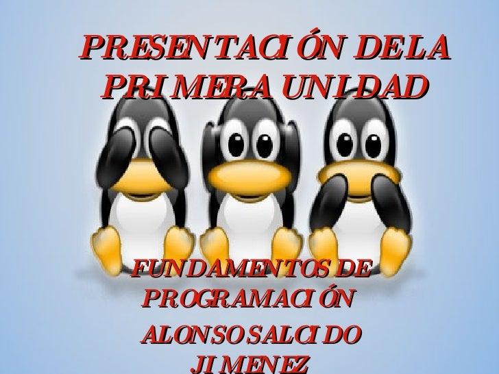 PRESENTACIÓN DE LA PRIMERA UNIDAD FUNDAMENTOS DE PROGRAMACIÓN ALONSO SALCIDO JIMENEZ