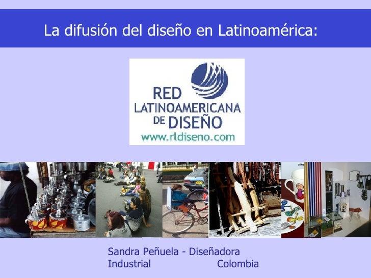 La difusión del diseño en Latinoamérica:              Sandra Peñuela - Diseñadora          Industrial             Colombia