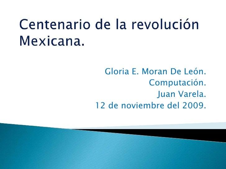 Centenario de la revolución Mexicana.<br />Gloria E. Moran De León.<br />Computación.<br />Juan Varela.<br />12 de noviemb...