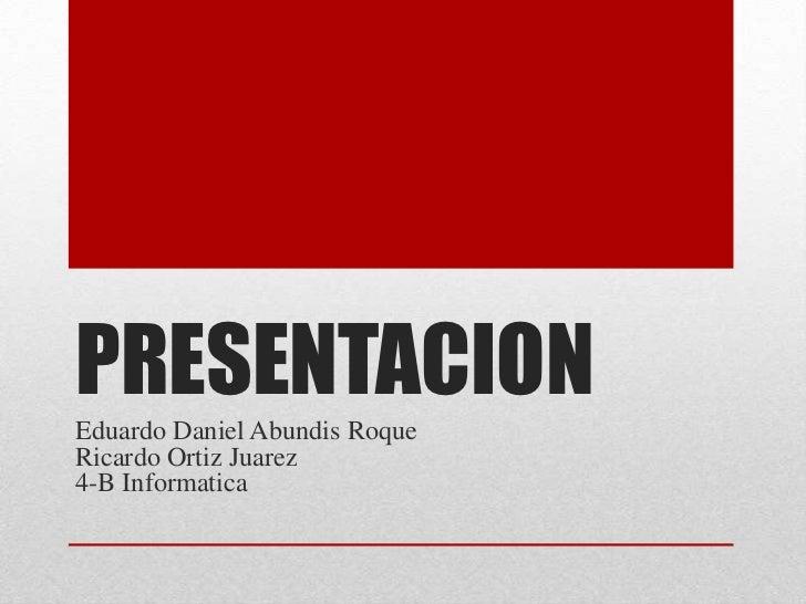 PRESENTACIONEduardo Daniel Abundis RoqueRicardo Ortiz Juarez4-B Informatica