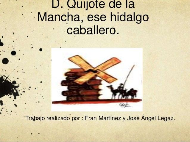 D. Quijote de la Mancha, ese hidalgo caballero. Trabajo realizado por : Fran Martínez y José Ángel Legaz.