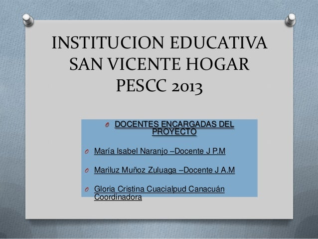 INSTITUCION EDUCATIVASAN VICENTE HOGARPESCC 2013O DOCENTES ENCARGADAS DELPROYECTOO María Isabel Naranjo –Docente J P.MO Ma...