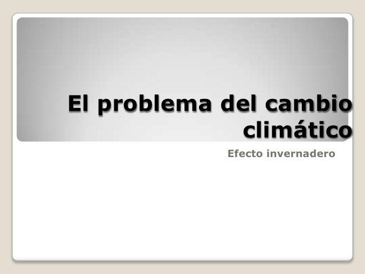 El problema del cambio climático<br />Efecto invernadero<br />