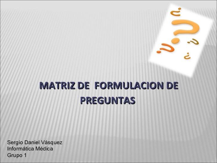 MATRIZ DE  FORMULACION DE PREGUNTAS  Sergio Daniel Vásquez Informática Médica Grupo 1