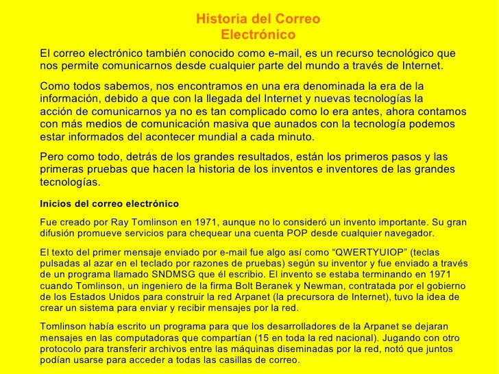 Historia del Correo Electrónico El correo electrónico también conocido como  e-mail , es un recurso tecnológico que nos pe...