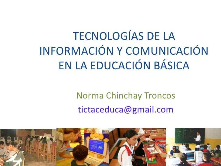 TECNOLOGÍAS DE LAINFORMACIÓN Y COMUNICACIÓN   EN LA EDUCACIÓN BÁSICA     Norma Chinchay Troncos     tictaceduca@gmail.com