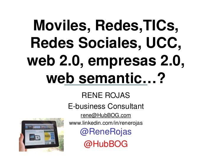Moviles, Redes,TICs,Redes Sociales, UCC,web 2.0, empresas 2.0,  web semantic…?        RENE ROJAS     E-business Consultant...