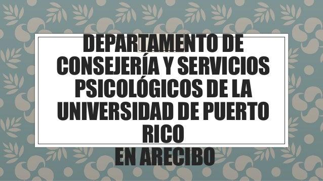 DEPARTAMENTODE CONSEJERÍAYSERVICIOS PSICOLÓGICOSDELA UNIVERSIDADDEPUERTO RICO ENARECIBO