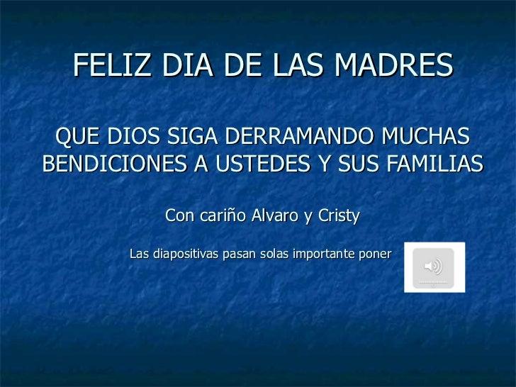 FELIZ DIA DE LAS MADRES QUE DIOS SIGA DERRAMANDO MUCHAS BENDICIONES A USTEDES Y SUS FAMILIAS Con cariño Alvaro y Cristy La...