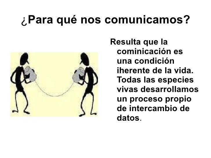 ¿ Para qué nos comunicamos? Resulta que la cominicación es una condición iherente de la vida. Todas las especies vivas des...