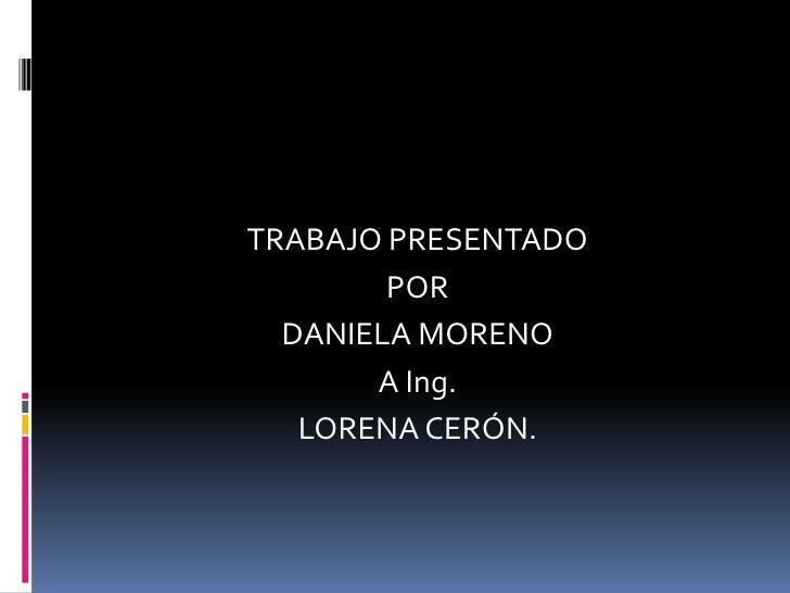TRABAJO PRESENTADO <br />POR<br />DANIELA MORENO<br />A Ing.<br />LORENA CERÓN.<br />