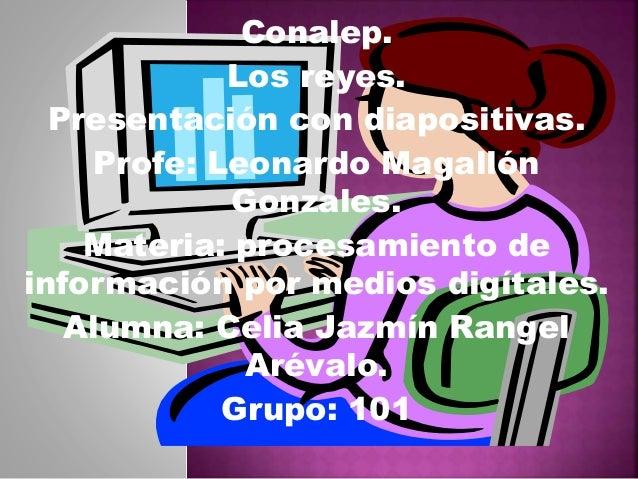 Conalep. Los reyes. Presentación con diapositivas. Profe: Leonardo Magallón Gonzales. Materia: procesamiento de informació...