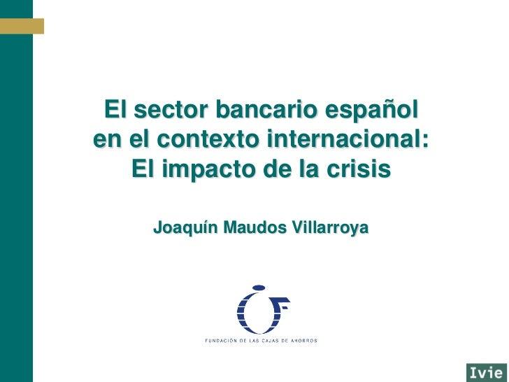 El sector bancario españolen el contexto internacional:    El impacto de la crisis     Joaquín Maudos Villarroya