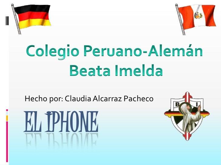 EL IPHONE<br />Hecho por: Claudia Alcarraz Pacheco<br />Colegio Peruano-Alemán <br />Beata Imelda<br />