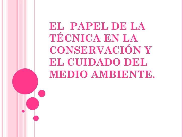 EL  PAPEL DE LA TÉCNICA EN LA CONSERVACIÓN Y EL CUIDADO DEL MEDIO AMBIENTE.