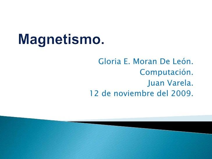 Magnetismo.<br />Gloria E. Moran De León.<br />Computación.<br />Juan Varela.<br />12 de noviembre del 2009.<br />