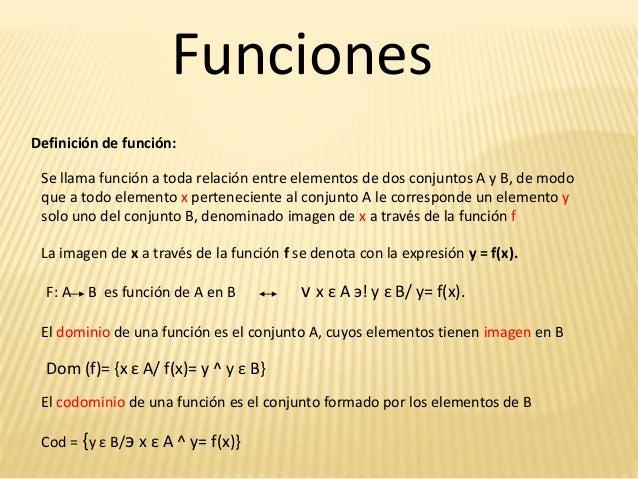 Funciones Definición de función: Se llama función a toda relación entre elementos de dos conjuntos A y B, de modo que a to...