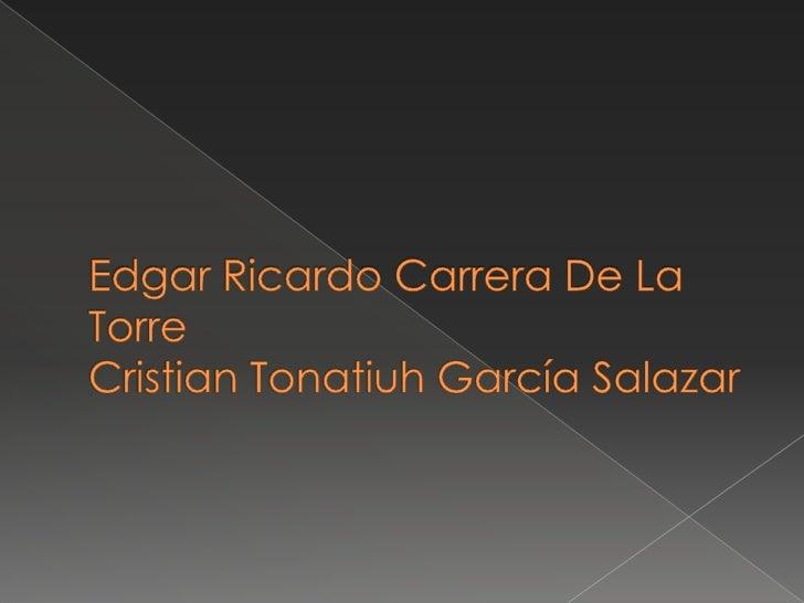 Edgar Ricardo Carrera De La Torre Cristian Tonatiuh García Salazar<br />