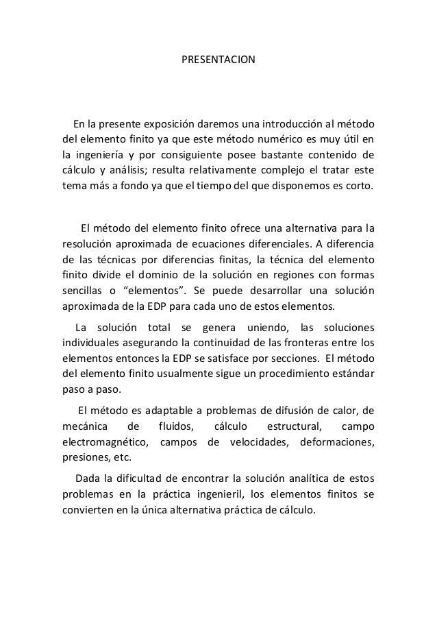 PRESENTACION En la presente exposición daremos una introducción al método del elemento finito ya que este método numérico ...