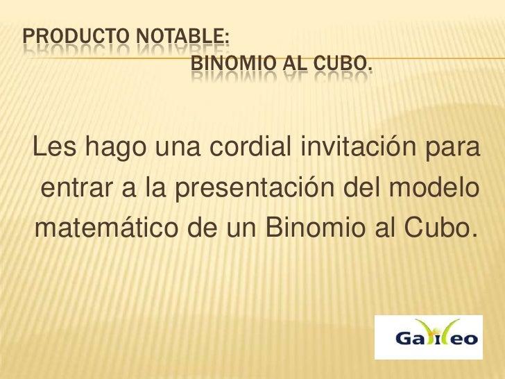 PRODUCTO NOTABLE:             BINOMIO AL CUBO.Les hago una cordial invitación para entrar a la presentación del modelomate...