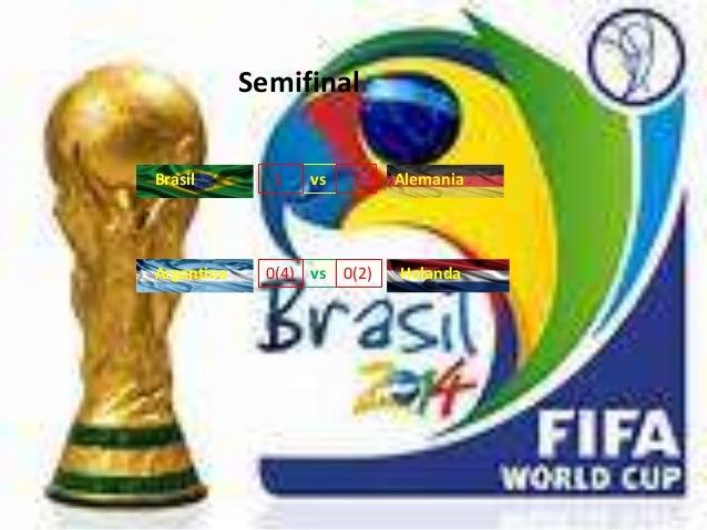 Semifinal  Brasil vs  Alemania  Argentina vs  Holanda  1  0(4)  7  0(2)