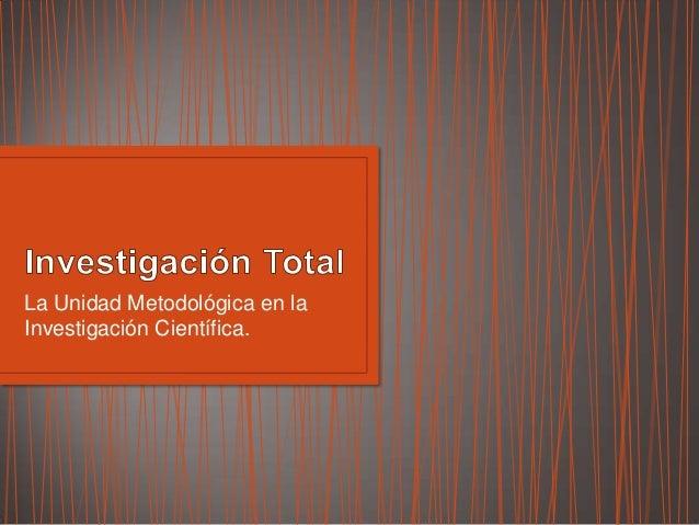 La Unidad Metodológica en la Investigación Científica.