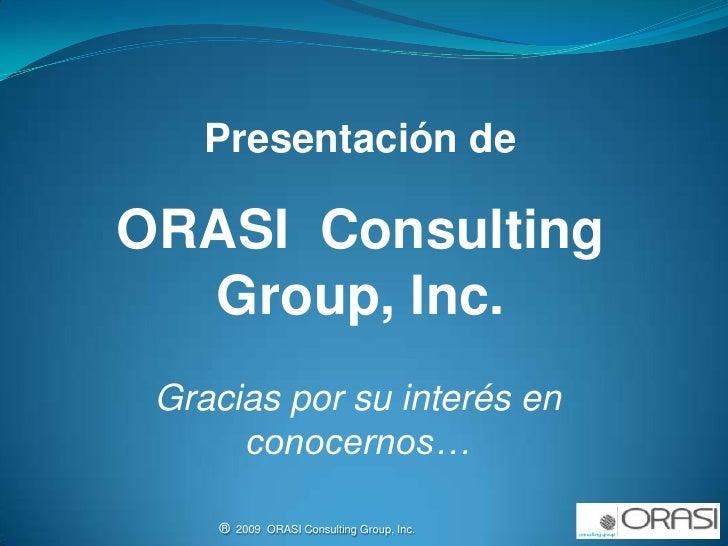 Presentación de<br />ORASI  Consulting  Group, Inc.<br />Gracias por su interés en conocernos…<br />®  2009  ORASI Consult...