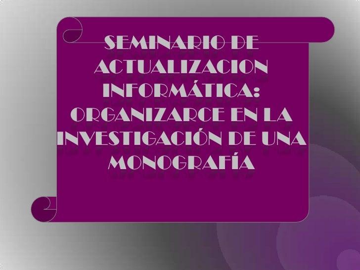 SEMINARIO DE ACTUALIZACION INFORMÁTICA:<br />ORGANIZARCE EN LA INVESTIGACIÓN DE UNA MONOGRAFÍA<br />