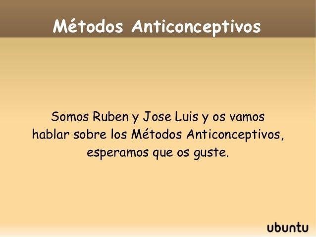 Métodos Anticonceptivos   Somos Ruben y Jose Luis y os vamoshablar sobre los Métodos Anticonceptivos,         esperamos qu...