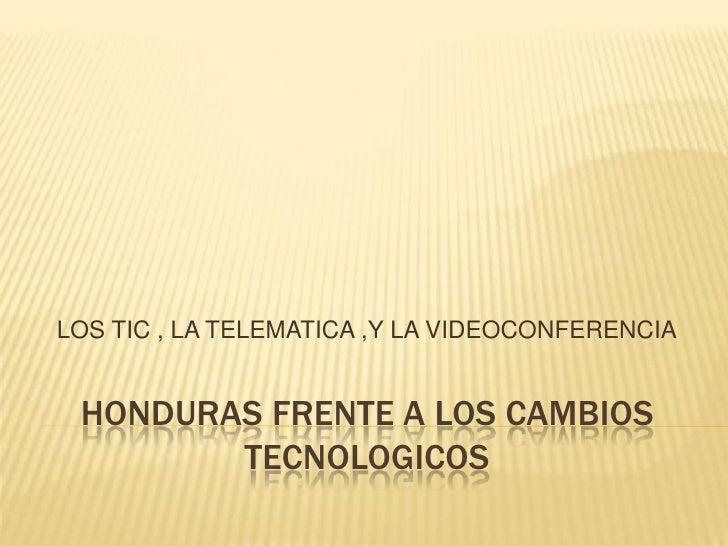 HONDURAS FRENTE A LOS CAMBIOS TECNOLOGICOS<br />LOS TIC , LA TELEMATICA ,Y LA VIDEOCONFERENCIA<br />