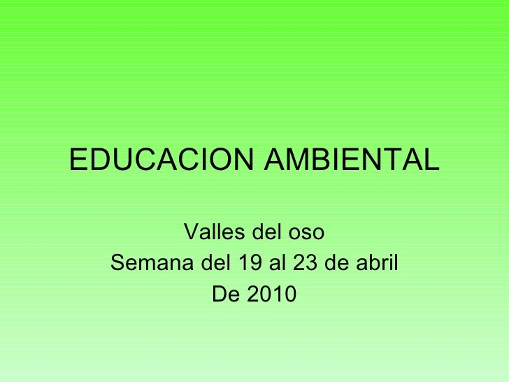 EDUCACION AMBIENTAL Valles del oso Semana del 19 al 23 de abril De 2010