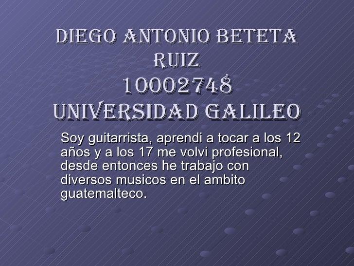 Diego Antonio Beteta Ruiz 10002748 Universidad Galileo Soy guitarrista, aprendi a tocar a los 12 años y a los 17 me volvi ...