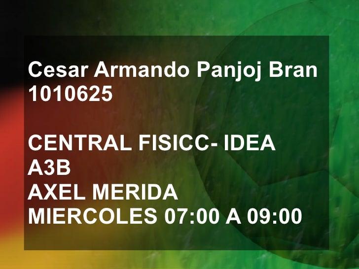 Cesar Armando Panjoj Bran 1010625 CENTRAL FISICC- IDEA A3B AXEL MERIDA MIERCOLES 07:00 A 09:00