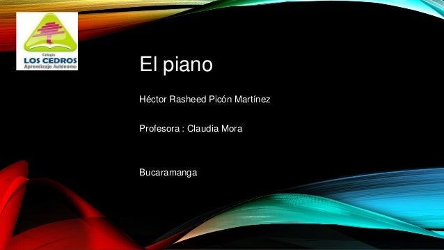 El piano Héctor Rasheed Picón Martínez Profesora : Claudia Mora Bucaramanga