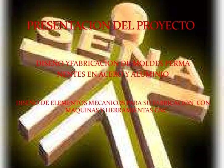 DISEÑO YFABRICACION DE MOLDES PERMA<br />NENTES EN ACERO Y ALUMINIO<br />DISEÑO DE ELEMENTOS MECANICOS PARA SU FABRICACION...