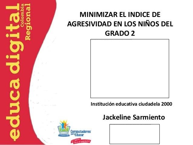 MINIMIZAR EL INDICE DEAGRESIVIDAD EN LOS NIÑOS DEL          GRADO 2      Institución educativa ciudadela 2000           Ja...
