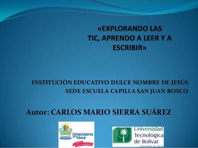INSTITUCIÓN EDUCATIVO DULCE NOMBRE DE JESÚS SEDE ESCUELA CAPILLA SAN JUAN BOSCO Autor: CARLOS MARIO SIERRA SUÁREZ