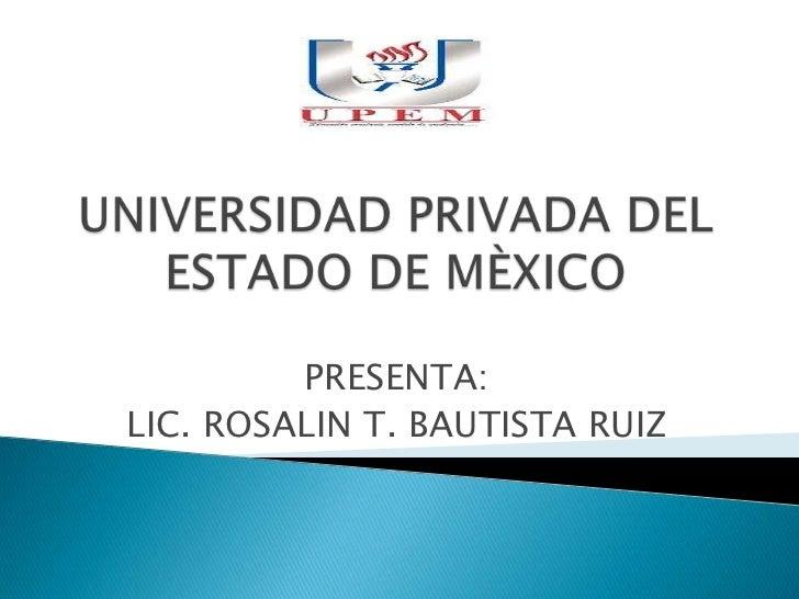 UNIVERSIDAD PRIVADA DEL ESTADO DE MÈXICO<br />PRESENTA:<br />LIC. ROSALIN T. BAUTISTA RUIZ<br />