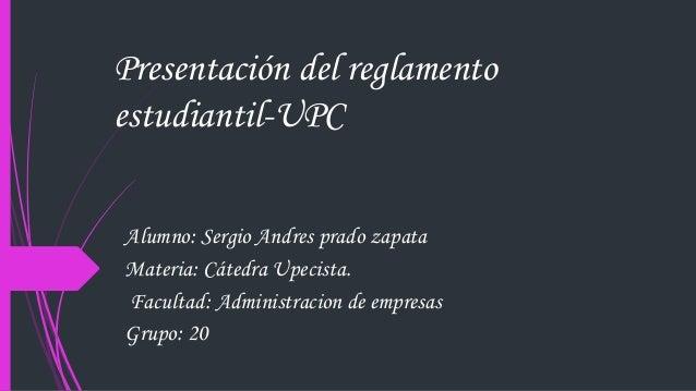 Presentación del reglamento  estudiantil-UPC  Alumno: Sergio Andres prado zapata  Materia: Cátedra Upecista.  Facultad: Ad...