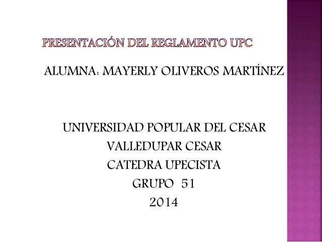 ALUMNA: MAYERLY OLIVEROS MARTÍNEZ  UNIVERSIDAD POPULAR DEL CESAR  VALLEDUPAR CESAR  CATEDRA UPECISTA  GRUPO 51  2014