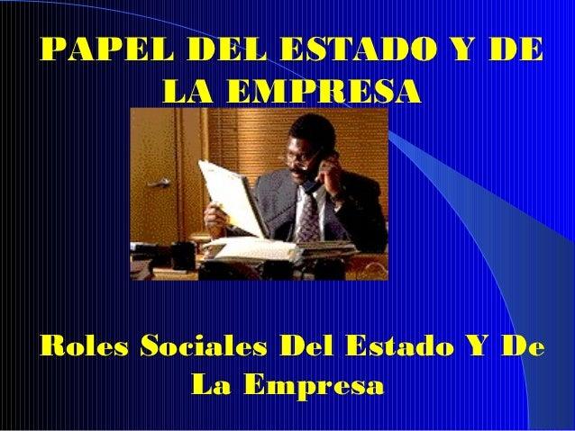 PAPEL DEL ESTADO Y DE    LA EMPRESARoles Sociales Del Estado Y De         La Empresa