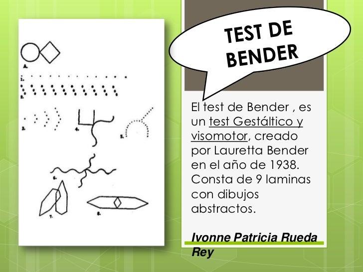 El test de Bender , esun test Gestáltico yvisomotor, creadopor Lauretta Benderen el año de 1938.Consta de 9 laminascon dib...