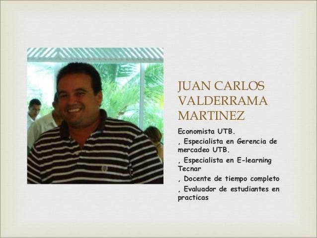JUAN CARLOS VALDERRAMA MARTINEZ Economista UTB. , Especialista en Gerencia de mercadeo UTB. , Especialista en E-learning T...