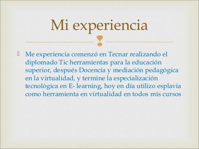 Mi experiencia   Me experiencia comenzó en Tecnar realizando el diplomado Tic herramientas para la educación superior, d...