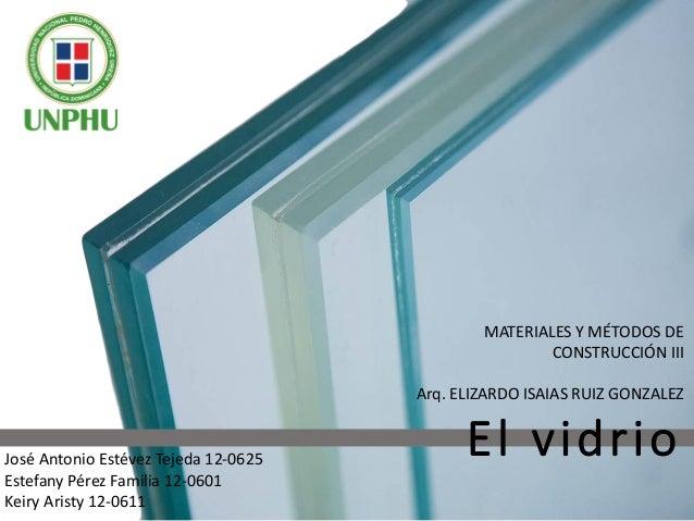 El vidrioJosé Antonio Estévez Tejeda 12-0625 Estefany Pérez Familia 12-0601 Keiry Aristy 12-0611 MATERIALES Y MÉTODOS DE C...