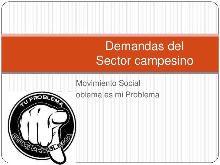 Demandas del         Sector campesino     Movimiento SocialTu Problema es mi Problema