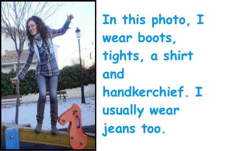 In this photo, Iwear boots,tights, a shirtandhandkerchief. Iusually wearjeans too.
