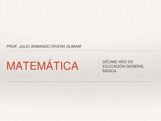 PROF. JULIO ARMANDO RIVERA DUMANI MATEMÁTICA DÉCIMO AÑO DE EDUCACIÓN GENERAL BÁSICA